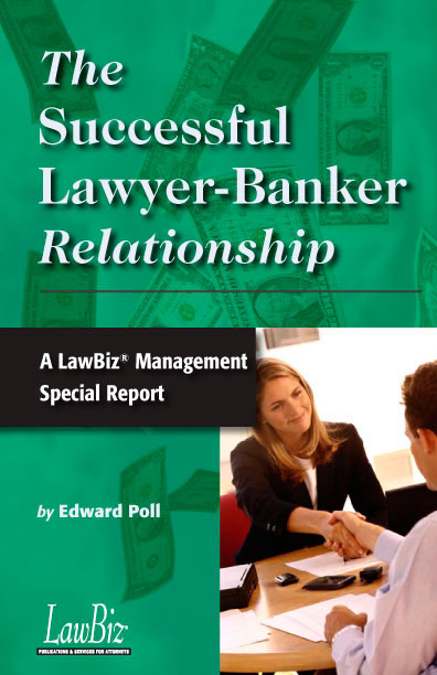 The Successful Lawyer-Banker Relationship: A LawBiz® Management Special Report